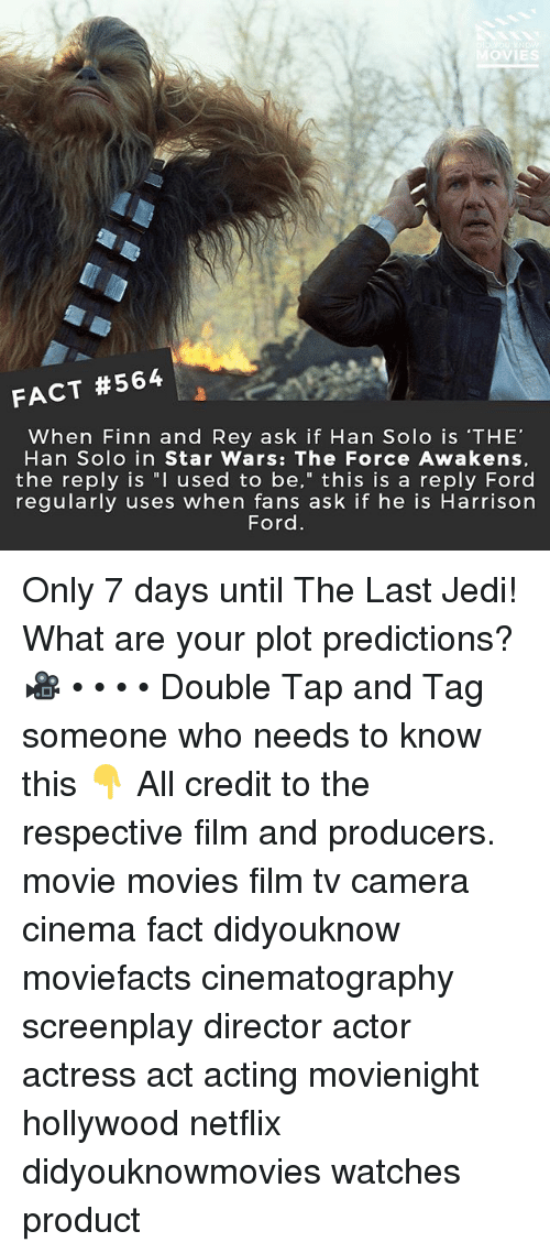 """Star Wars: The Force Awakens: OVIES  FACT #564  When Finn and Rey ask if Han Solo is 'THE'  Han Solo in Star Wars: The Force Awakens,  the reply is """"I used to be,"""" this is a reply Ford  regularly uses when fans ask if he is Harrison  Ford Only 7 days until The Last Jedi! What are your plot predictions? 🎥 • • • • Double Tap and Tag someone who needs to know this 👇 All credit to the respective film and producers. movie movies film tv camera cinema fact didyouknow moviefacts cinematography screenplay director actor actress act acting movienight hollywood netflix didyouknowmovies watches product"""