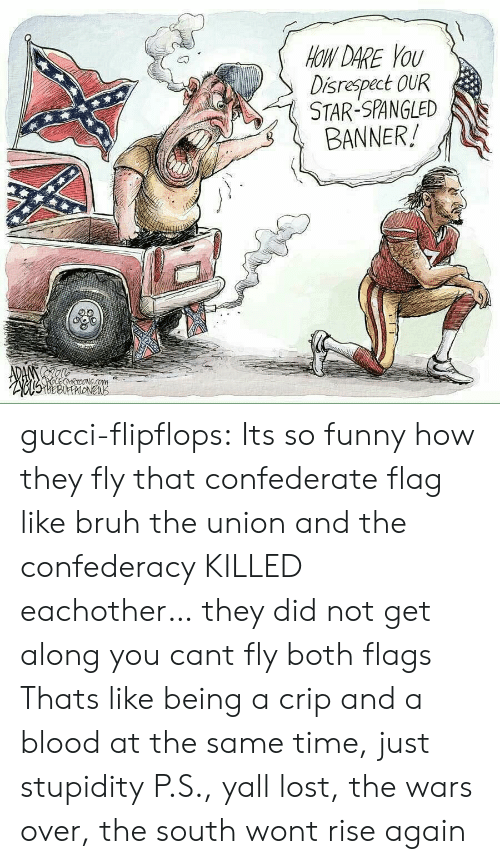 Confederacy: OW DARE YoU  Disrespect OUR  STAR-SPANGLED  BANNER! gucci-flipflops:  Its so funny how they fly that confederate flag like bruh the union and the confederacy KILLED eachother… they did not get along you cant fly both flags  Thats like being a crip and a blood at the same time, just stupidity  P.S., yall lost, the wars over, the south wont rise again
