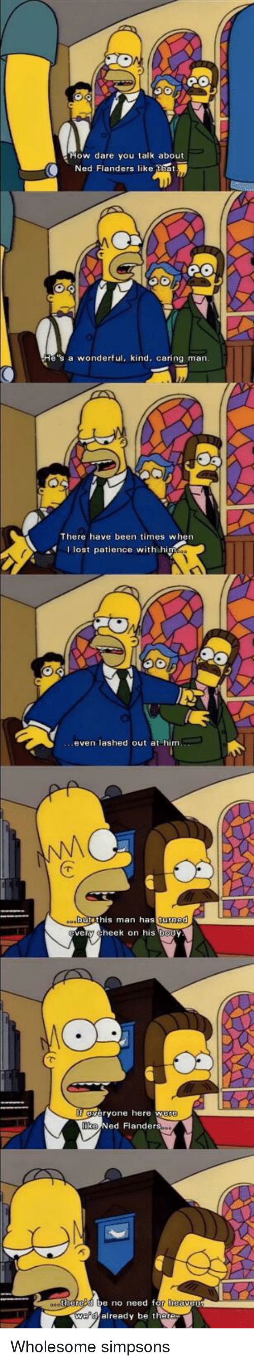 Ned Flanders: ow dare you talk about  Ned Flanders like tiet  e's a wonderful, kind, caring marn  There have been times when  I lost patience with hi  even lashed out at him  butethis man as  turned  ery cheek on his body  eryone here w  Ned Flanders  e no need f  already be the <p>Wholesome simpsons</p>