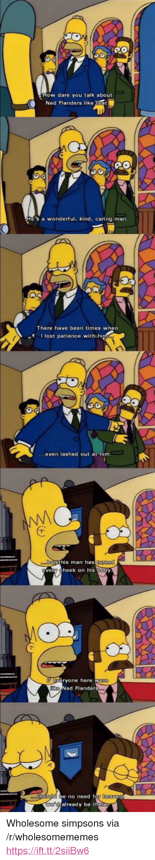 "Ned Flanders: ow dare you talk about  Ned Flanders like tiet  e's a wonderful, kind, caring marn  There have been times when  I lost patience with hi  even lashed out at him  butethis man as  turned  ery cheek on his body  eryone here w  Ned Flanders  e no need f  already be the <p>Wholesome simpsons via /r/wholesomememes <a href=""https://ift.tt/2siiBw6"">https://ift.tt/2siiBw6</a></p>"
