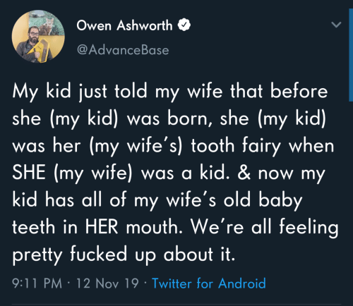 Was Born: Owen Ashworth  @AdvanceBase  My kid just told my wife that before  she (my kid) was born, she (my kid)  was her (my wife's) tooth fairy when  SHE (my wife) was a kid. & now my  kid has all of my wife's old baby  teeth in HER mouth. We're all feeling  pretty fucked up about it.  9:11 PM · 12 Nov 19 · Twitter for Android
