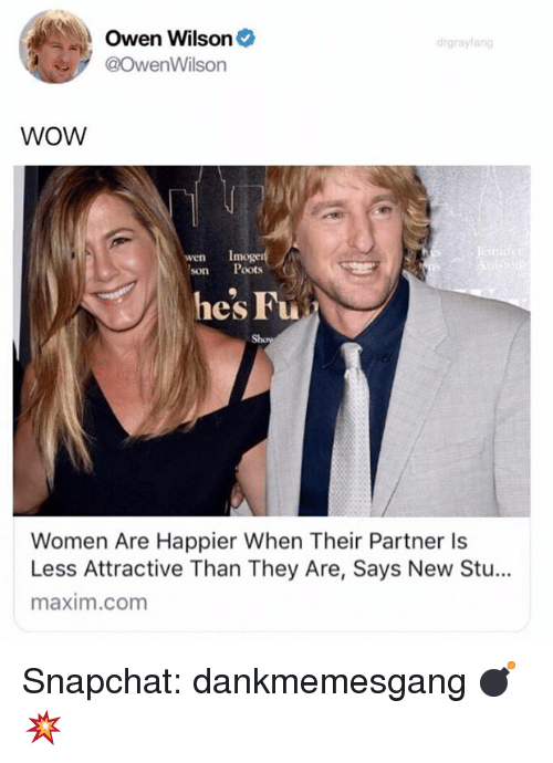 Memes, Snapchat, and Wow: Owen Wilson  @OwenWilson  drgrayfang  WOW  Imoger  wen  son Poots  hes Fu  Women Are Happier When Their Partner ls  Less Attractive Than They Are, Says New Stu...  maxim.com Snapchat: dankmemesgang 💣💥