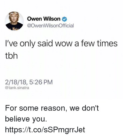 Dont Believe You: Owen Wilson  @OwenWilsonOfficial  I've only said wow a few times  tbh  2/18/18, 5:26 PM  @tank.sinatra For some reason, we don't believe you. https://t.co/sSPmgrrJet