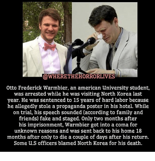 posterized: OWHERETHEHORRORLIVES  Otto Frederick Warmbier, an american University student,  was arrested while he was visiting North Korea last  year. He was sentenced to 15 years of hard labor because  he allegedly stole a propaganda poster in his hotel. While  on trial, his speech sounded (according to family and  friends) fake and staged. Only two months after  his imprisonment, Warmbier got into a coma for  unknown reasons and was sent back to his home 18  months after only to die a couple of days after his return.  Some U.S officers blamed North Korea for his death