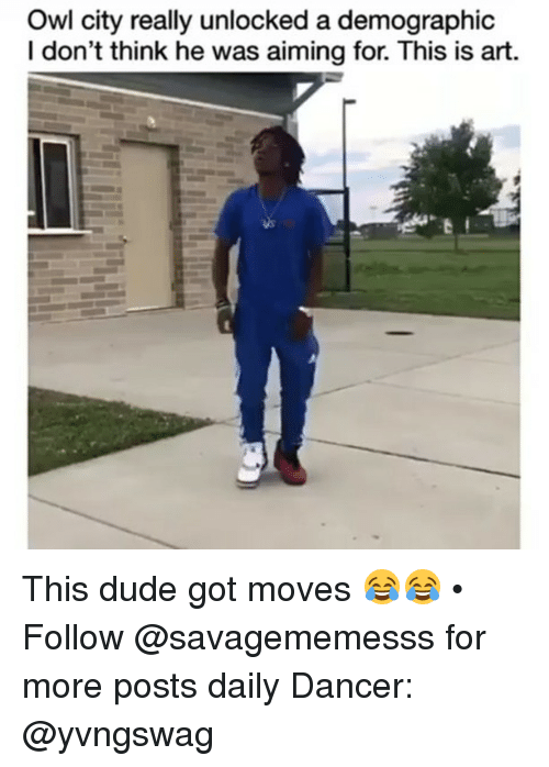 Duded: Owl city really unlocked a demographic  I don't think he was aiming for. This is art. This dude got moves 😂😂 • ➫➫ Follow @savagememesss for more posts daily Dancer: @yvngswag