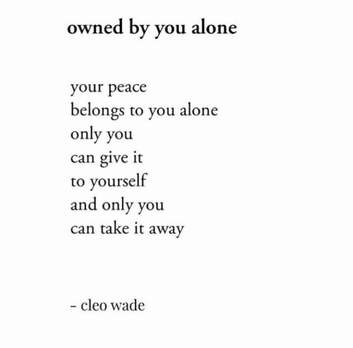 Only You: owned by you alone  your peace  belongs to you alone  only you  can give it  to yourself  and only you  can take it away  - cleo wade