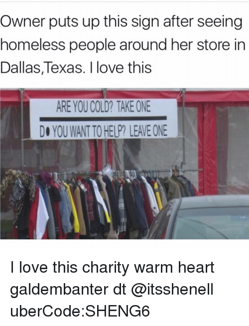 dallas texas: Owner puts up this sign after seeing  homeless people around her store in  Dallas, Texas. I love this  ARE YOUCOLD? TAKE ONE  YOU WANTTO HELP LEAEONE I love this charity warm heart galdembanter dt @itsshenell uberCode:SHENG6