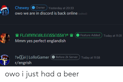 Beer, Today, and Engrish: Owner) Yesterday at 20:33  Chewey  owo we are in discord is back online (edited)  Feature Added ) Today at 11:31  W FLAMMABLEASSASSIN®  Mmm yes perfect englandish  !ZExi   LolloGamer  Before 2k Server) Today at 11:58  r/engrish owo i just had a beer