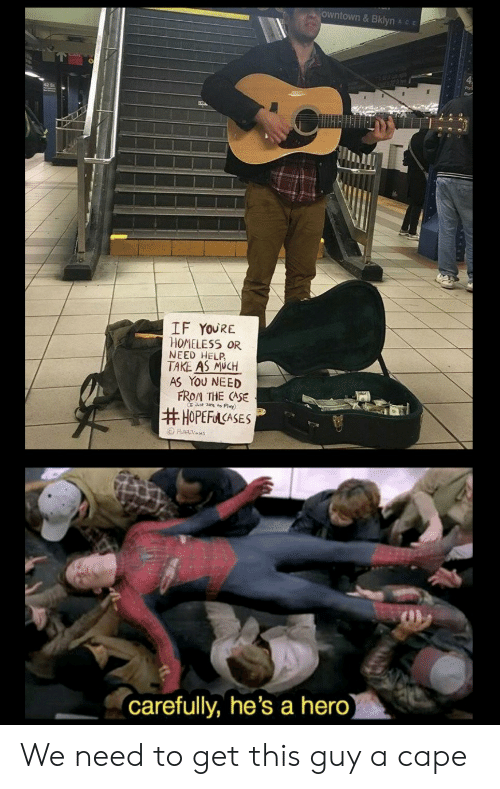 Homeless: owntown& Bklyn Ace  IF YOURE  HOMELESS OR  NEED HELP  TAKE AS MUCH  AS YOU NEED  FROM THE CASE  Jt ze to Play)  #HOPEFACASES  Ha es  (carefully, he's a hero) We need to get this guy a cape