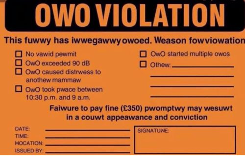 Date, Time, and May: OWO VIOLATION  This fuwwy has iwwegawwy owoed. Weason fowviowation  No vawid pewmit  OwO started multiple owos  OwO exceeded 90 dE  OwO caused distrwess to  anothew mammaw  Owo took pwace between  10:30 p.m. and 9 a.m.  Faiwure to pay fine (£350) pwomptwy may wesuwt  in a couwt appeawance and conviction  DATE  SIGNATUWE:  TIME:  WOCATION:  ISSUED BY: