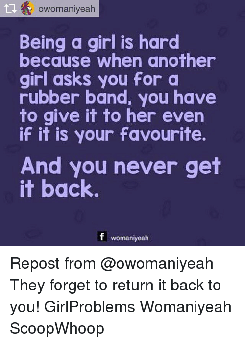 Rubber Banding: owomaniyeah  Being a girl is hard  because when another  girl asks you for a  rubber band, you have  to give it to her even  if it is your favourite.  And you never get  it back  f womaniyeah Repost from @owomaniyeah They forget to return it back to you! GirlProblems Womaniyeah ScoopWhoop