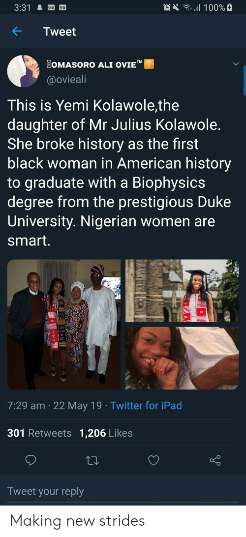 "nigerian: OX 100%  3:31  Tweet  OMASORO ALI OVIE""  TM  @ovieali  This is Yemi Kolawole,the  daughter of Mr Julius Kolawole.  She broke history as the first  black woman in American history  to graduate with a Biophysics  degree from the prestigious Duke  University. Nigerian women are  smart.  DUKE  CLASS  2019  7:29 am 22 May 19 Twitter for iPad  301 Retweets 1,206 Likes  Tweet your reply  allB Making new strides"