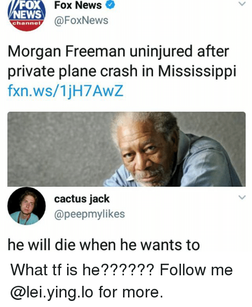 Plane Crash: oX  NEWS  Fox News  @FoxNews  channel  Morgan Freeman uninjured after  private plane crash in Mississippi  fxn.ws/1jH7AwZ  cactus jack  @peepmylikes  he will die when he wants to What tf is he?????? Follow me @lei.ying.lo for more.