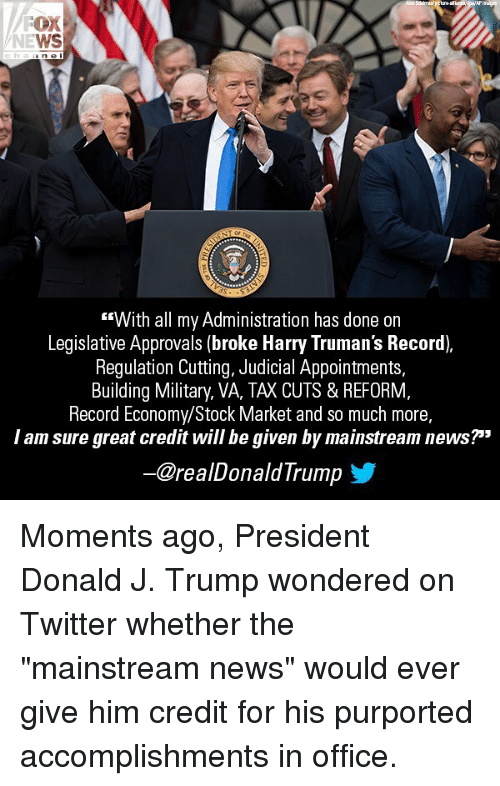 "Memes, News, and Twitter: OX  WS  T or  ""With all my Administration has done on  Legislative Approvals (broke Harry Truman's Record),  Regulation Cutting, Judicial Appointments,  Building Military, VA, TAX CUTS & REFORM,  Record Economy/Stock Market and so much more,  I am sure great credit will be given by mainstream news?""""  ー@realDonaldTrump Moments ago, President Donald J. Trump wondered on Twitter whether the ""mainstream news"" would ever give him credit for his purported accomplishments in office."