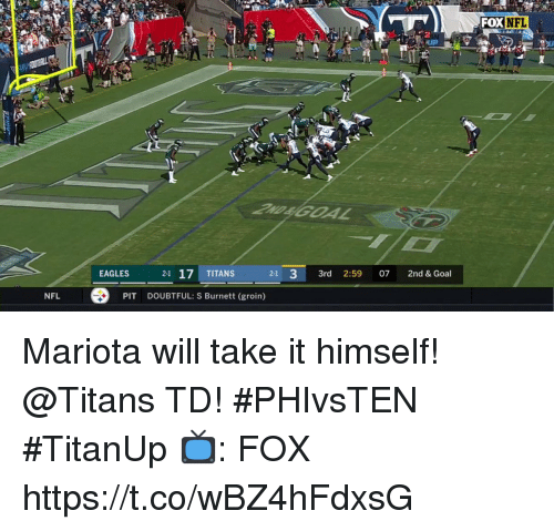doubtful: OXNFL  2  EAGLES  21 17 TITANS  21 33rd 2:59 07 2nd & Goal  NFL  PIT  DOUBTFUL: S Burnett (groin) Mariota will take it himself!  @Titans TD! #PHIvsTEN #TitanUp  📺: FOX https://t.co/wBZ4hFdxsG