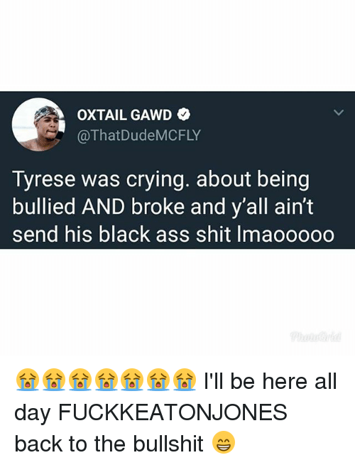 Tyrese: OXTAIL GAWD  @ThatDudeMCFLY  Tyrese was crying. about being  bullied AND broke and y'all ain't  send his black ass shit Imaooooo 😭😭😭😭😭😭😭 I'll be here all day FUCKKEATONJONES back to the bullshit 😁