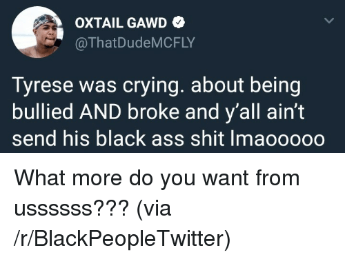 Tyrese: OXTAIL GAWD  @ThatDudeMCFLY  Tyrese was crying. about being  bullied AND broke and y'all ain't  send his black ass shit Imaooooo <p>What more do you want from ussssss??? (via /r/BlackPeopleTwitter)</p>