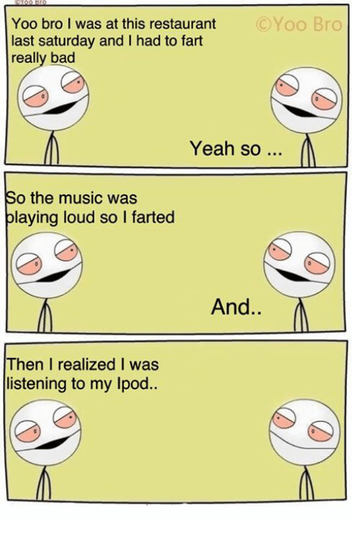 Yoo Bro: OYoo Bro  Yoo bro I was at this restaurant  last Saturday and I had to fart  really bad  Yeah so  So the music was  playing loud so l farted  And  Then I realized I was  listening to my Ipod.