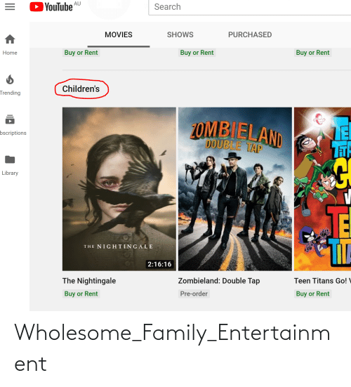 Wholesome Family: OYouTube  AU  Search  SHOWS  MOVIES  PURCHASED  Buy or Rent  Buy or Rent  Buy or Rent  Home  Children's  Trending  2OMB ELAND  DOUBLE TAP  LE  TH  bscriptions  Library  THE NIGH TINGALE  2:16:16  The Nightingale  Zombieland: Double Tap  Teen Titans Go!  Buy or Rent  Pre-order  Buy or Rent Wholesome_Family_Entertainment