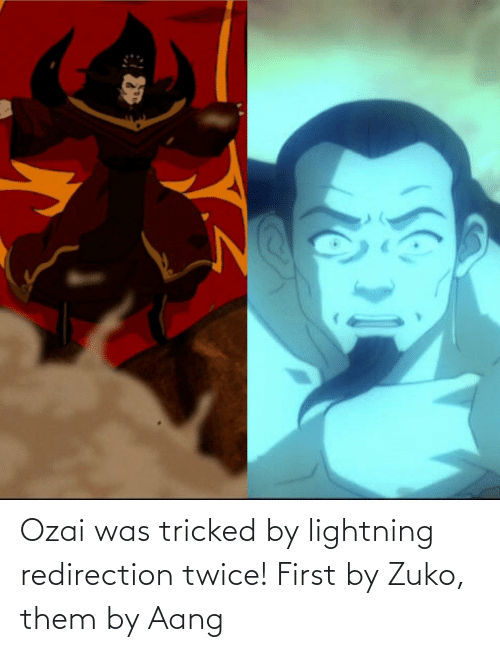 Lightning: Ozai was tricked by lightning redirection twice! First by Zuko, them by Aang