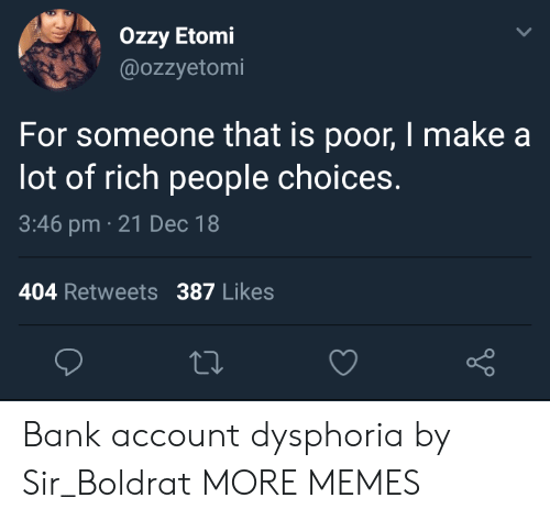 Dank, Memes, and Target: Ozzy Etomi  @OZzyetomi  For someone that is poor, I make a  lot of rich people choices.  3:46 pm 21 Dec 18  404 Retweets 387 Likes Bank account dysphoria by Sir_Boldrat MORE MEMES