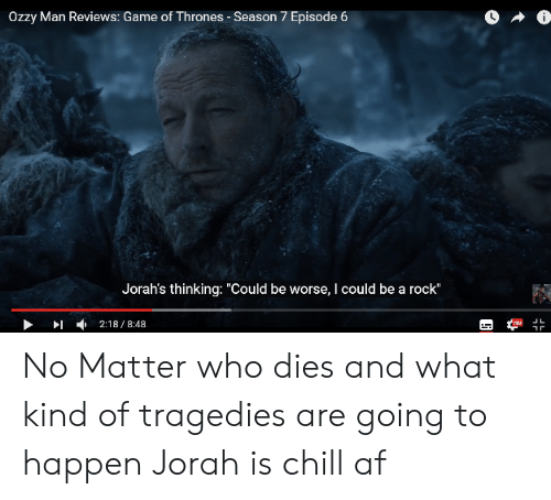 """7 Episode 6: Ozzy Man Reviews: Game of Thrones - Season 7 Episode 6  Jorah's thinking: """"Could be worse, I could be a rock""""  」L  ▶ ▶1 , 2:18 / 8:48 No Matter who dies and what kind of tragedies are going to happen Jorah is chill af"""