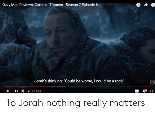 """7 Episode 6: Ozzy Man Reviews: Game of Thrones - Season 7 Episode 6  Jorah's thinking: """"Could be worse, I could be a rock""""  」L  ▶ ▶1 , 2:18 / 8:48 To Jorah nothing really matters"""