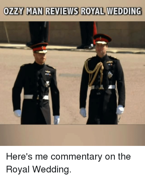 Memes, Wedding, and Reviews: OZZY MAN REVIEWS ROYAL WEDDING Here's me commentary on the Royal Wedding.