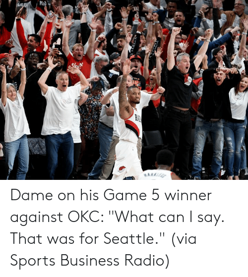 "what can i say: P Dame on his Game 5 winner against OKC: ""What can I say. That was for Seattle.""   (via Sports Business Radio)"