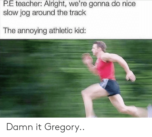 Jog: P.E teacher: Alright, we're gonna do nice  slow jog around the track  The annoying athletic kid: Damn it Gregory..