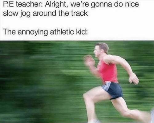 Jog: P.E teacher: Alright, we're gonna do nice  slow jog around the track  The annoying athletic kid: