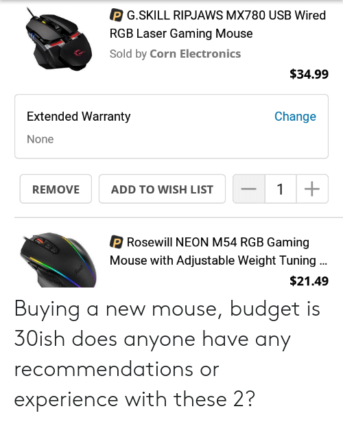 Budget, Mouse, and Wired: P G.SKILL RIPJAWS MX780 USB Wired  RGB Laser Gaming Mouse  Sold by Corn Electronics  $34.99  Extended Warranty  Change  None  REMOVE  ADD TO WISH LIST  P Rosewill NEON M54 RGB Gaming  Mouse with Adjustable Weight Tuning.  $21.49 Buying a new mouse, budget is 30ish does anyone have any recommendations or experience with these 2?