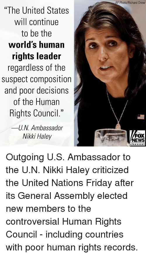 "Friday, Memes, and News: P Photo/Richard Drevw  ""The United States  will continue  to be the  worlds human  rights leader  regardless of the  suspect composition  and poor decisions  of the Human  Rights Council.""  -U.N. Ambassador  Nikki Haley  40  FOX  NEWS  chan neI Outgoing U.S. Ambassador to the U.N. Nikki Haley criticized the United Nations Friday after its General Assembly elected new members to the controversial Human Rights Council - including countries with poor human rights records."