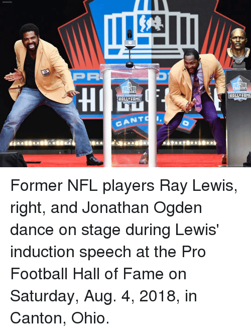 induction: PA  93111  HI  HALLOF FAME  HALLFFAME  CANTS Former NFL players Ray Lewis, right, and Jonathan Ogden dance on stage during Lewis' induction speech at the Pro Football Hall of Fame on Saturday, Aug. 4, 2018, in Canton, Ohio.