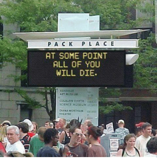 you will die: PA C K P L AC E  AT SOME POINT  ALL OF YOU  WILL DIE.
