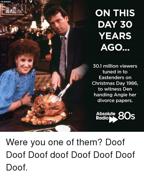 EastEnders: PA IMAGES  ON THIS  DAY 30  YEARS  AGO  30.1 million viewers  tuned in to  Eastenders on  Christmas Day 1986,  to witness Den  handing Angie her  divorce papers.  Absolute  80s  Radio Were you one of them? Doof Doof Doof doof Doof Doof Doof Doof.