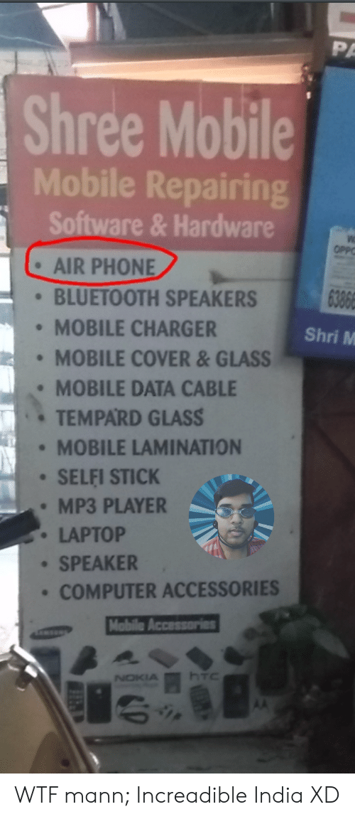 Bluetooth, Phone, and Wtf: PA  Shree Mobile  Mobile Repairing  Software &Hardware  OPP  AIR PHONE  6386  BLUETOOTH SPEAKERS  MOBILE CHARGER  Shri M  MOBILE COVER&GLASS  MOBILE DATA CABLE  TEMPARD GLASS  MOBILE LAMINATION  SELFI STICK  MP3 PLAYER  LAPTOP  SPEAKER  COMPUTER ACCESSORIES  Mobile Accessories  NOKIA WTF mann; Increadible India XD