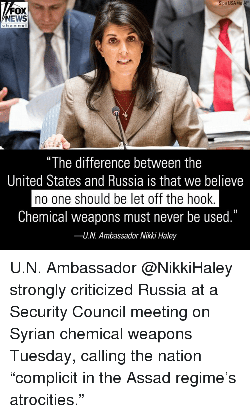 """Syrian: pa USA via AP  FOX  NEWS  chan ne  """"The difference between the  United States and Russia is that we believe  no one should be let off the hook  Chemical weapons must never be used.""""  U.N. Ambassador Nikki Haley  35  -- U.N. Ambassador @NikkiHaley strongly criticized Russia at a Security Council meeting on Syrian chemical weapons Tuesday, calling the nation """"complicit in the Assad regime's atrocities."""""""