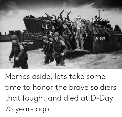 Memes, Soldiers, and Brave: PA3-27  A13-13 Memes aside, lets take some time to honor the brave soldiers that fought and died at D-Day 75 years ago
