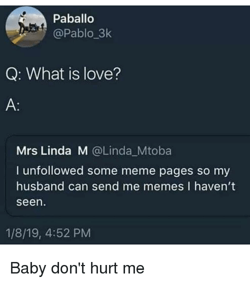 dont-hurt-me: Paballo  @Pablo_3k  Q: What is love?  Mrs Linda M @Linda Mtoba  I unfollowed some meme pages so my  husband can send me memes I havent  seen  1/8/19, 4:52 PM Baby don't hurt me