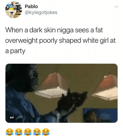 party gif: Pablo  @kylegotiokes  When a dark skin nigga sees a fat  overweight poorly shaped white girl at  a party  GIF 😂😂😂😂😂