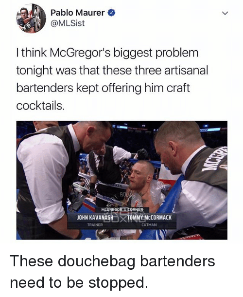 Bartenders: Pablo Maurer  @MLSist  I think McGregor's biggest problem  tonight was that these three artisanal  bartenders kept offering him craft  cocktails  MCGREG0  ER  JOHN KAVANAGH  TRAINER  TOMMY MCCORMACK  CUTMAN These douchebag bartenders need to be stopped.