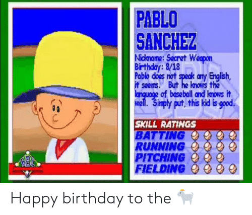 MLB: PABLO  SANCHEZ  Nickname:Secret Weopon  Birthday:8/18  Pablo does not speak any English,  it seems. But he knows the  language of baseball and lnows it  well. Simply put, this kid is good  SKILL RATINGS  BATTING  RUNNING  PITCHING  FIELDING Happy birthday to the 🐐
