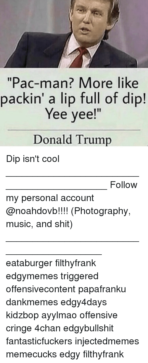 Offensives: Pac-man? More like  packin' a lip full of dip!  Yee yee!  Donald Trump Dip isn't cool ____________________________________________ Follow my personal account @noahdovb!!!! (Photography, music, and shit) ___________________________________________ eataburger filthyfrank edgymemes triggered offensivecontent papafranku dankmemes edgy4days kidzbop ayylmao offensive cringe 4chan edgybullshit fantasticfuckers injectedmemes memecucks edgy filthyfrank