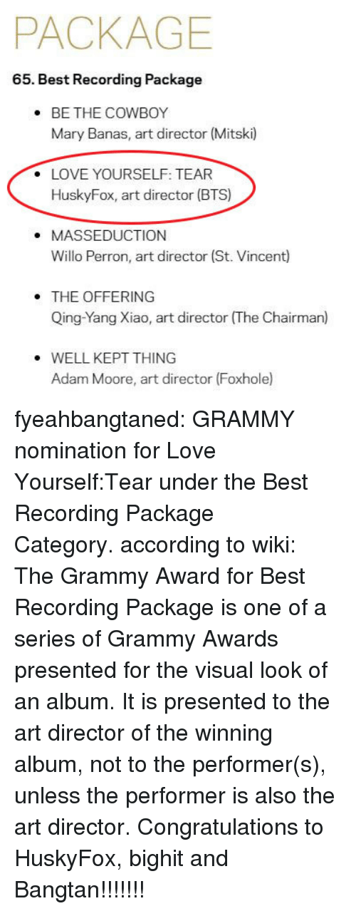 Grammy Awards: PACKAGE  65. Best Recording Package  BE THE COWBOY  Mary Banas, art director (Mitski)  .  LOVE YOURSELF: TEAR  HuskyFox, art director (BTS)  .  . MASSEDUCTION  Willo Perron, art director (St. Vincent)  THE OFFERING  Qing-Yang Xiao, art director (The Chairman)  WELL KEPT THING  Adam Moore, art director (Foxhole fyeahbangtaned: GRAMMY nomination for Love Yourself:Tear under the Best Recording Package Category. according to wiki: The Grammy Award for Best Recording Package is one of a series of Grammy Awards presented for the visual look of an album. It is presented to the art director of the winning album, not to the performer(s), unless the performer is also the art director. Congratulations to HuskyFox, bighit and Bangtan!!!!!!!