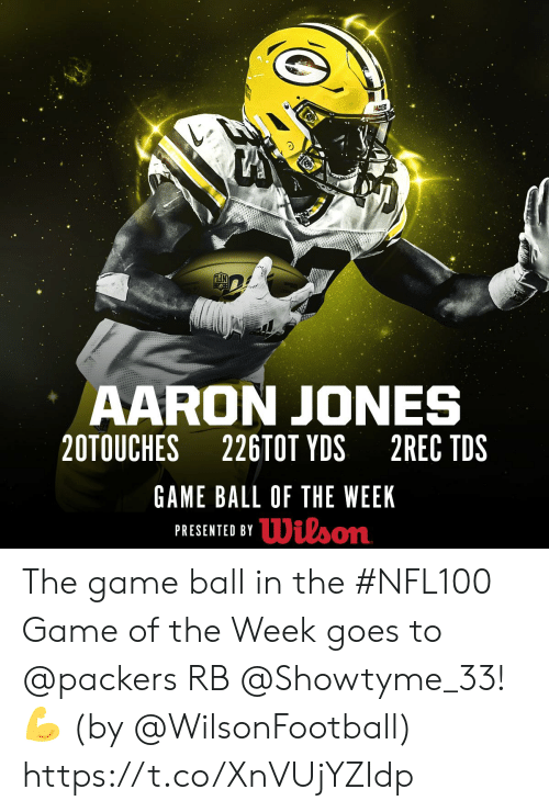Memes, The Game, and Game: PACKERS  AARON JONES  20TOUCHES  226TOT YDS  2REC TDS  GAME BALL OF THE WEEK  PRESENTED BYDilson The game ball in the #NFL100 Game of the Week goes to @packers RB @Showtyme_33! 💪  (by @WilsonFootball) https://t.co/XnVUjYZIdp