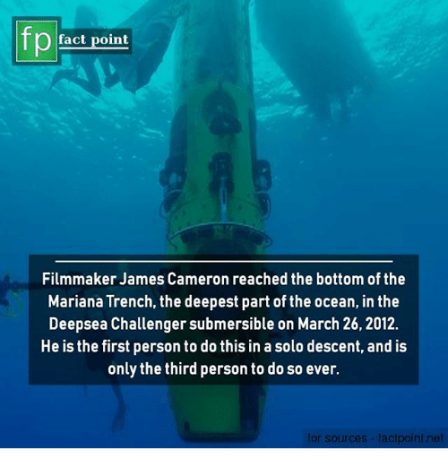 Memes, Ocean, and James Cameron: Pact point  Filmmaker James Cameron reached the bottom of the  Mariana Trench, the deepest part of the ocean, in the  Deepsea Challenger submersible on March 26, 2012.  He is the first person to do this in a solo descent, and is  only the third person to do so ever.  for sources-factpoint.net
