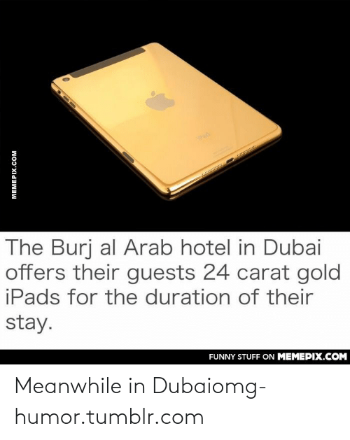 Meanwhile In Dubai: Pad  w.........*  The Burj al Arab hotel in Dubai  offers their guests 24 carat gold  iPads for the duration of their  stay.  FUNNY STUFF ON MEMEPIX.COM  MEMEPIX.COM Meanwhile in Dubaiomg-humor.tumblr.com