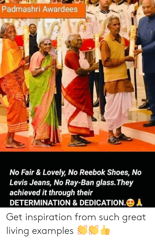 determination: Padmashri Awardees  No Fair & Lovely, No Reebok Shoes, No  Levis Jeans, No Ray-Ban glass.They  achieved it through their  DETERMINATION & DEDICATION.+ Get inspiration from such great living examples 👏👏👍