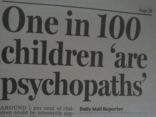 Inherently: Page 25  One in 100  children 'are  psychopaths  AROUND 1 per cent of chil-  dren could be inherently psy-  Daily Mail Reporter